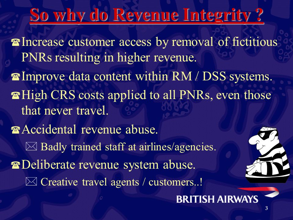 3 So why do Revenue Integrity ? ( Increase customer access by removal of fictitious PNRs resulting in higher revenue. ( Improve data content within RM