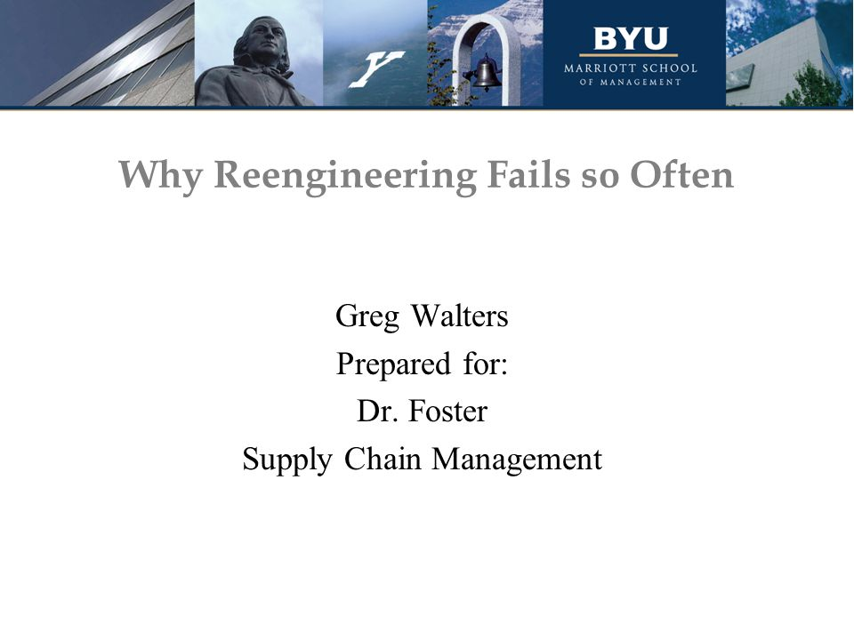 Why Reengineering Fails so Often Greg Walters Prepared for: Dr. Foster Supply Chain Management