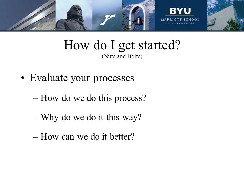 How do I get started. (Nuts and Bolts) Evaluate your processes –How do we do this process.