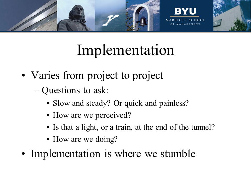 Implementation Varies from project to project –Questions to ask: Slow and steady.
