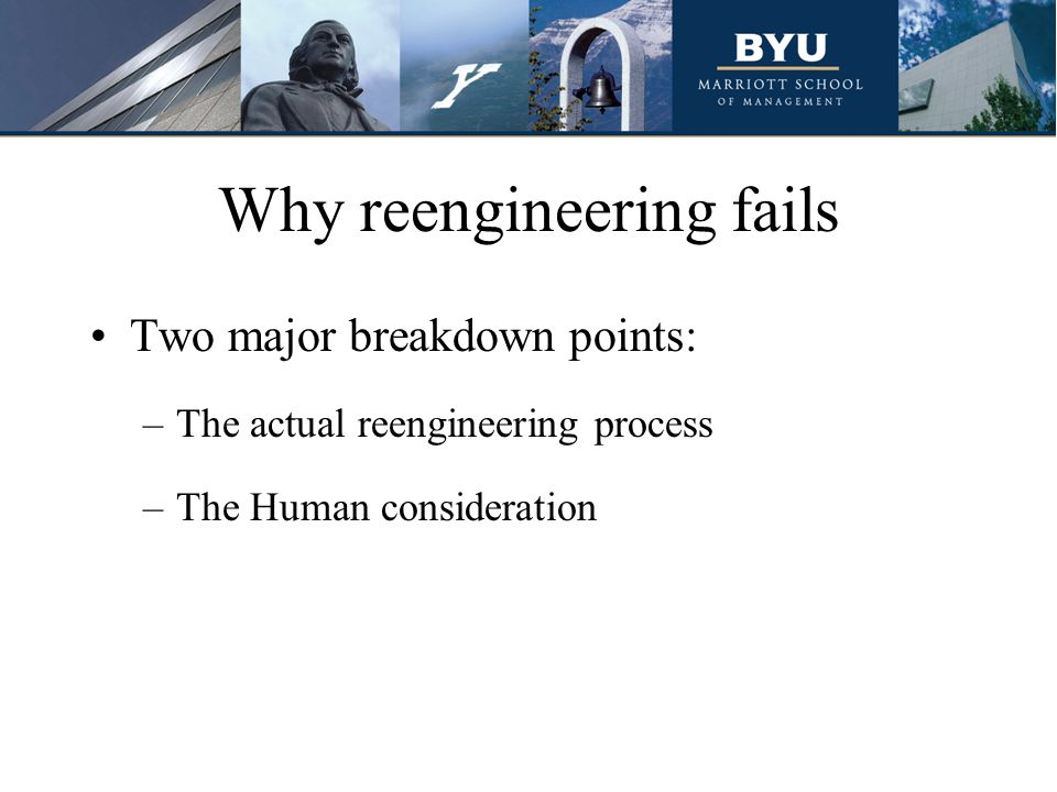 Why reengineering fails Two major breakdown points: –The actual reengineering process –The Human consideration