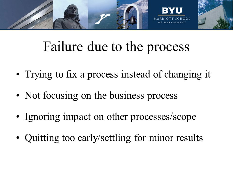 Failure due to the process Trying to fix a process instead of changing it Not focusing on the business process Ignoring impact on other processes/scope Quitting too early/settling for minor results