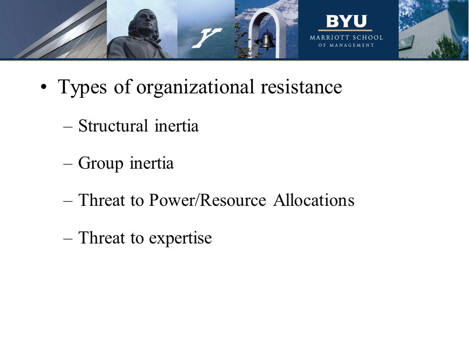 Types of organizational resistance –Structural inertia –Group inertia –Threat to Power/Resource Allocations –Threat to expertise