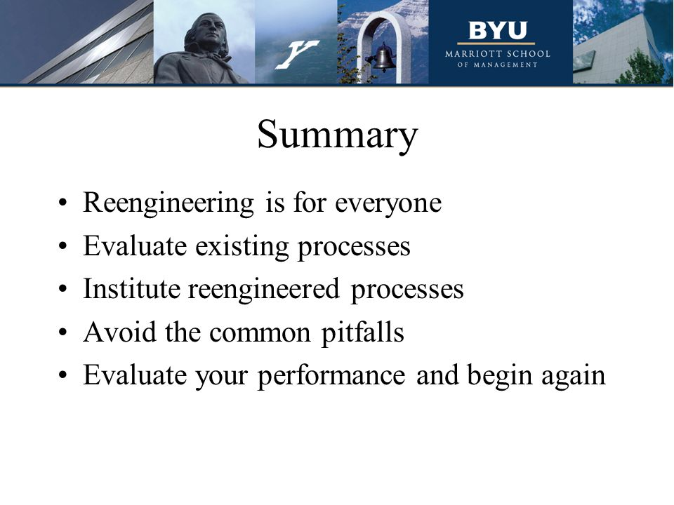 Summary Reengineering is for everyone Evaluate existing processes Institute reengineered processes Avoid the common pitfalls Evaluate your performance and begin again