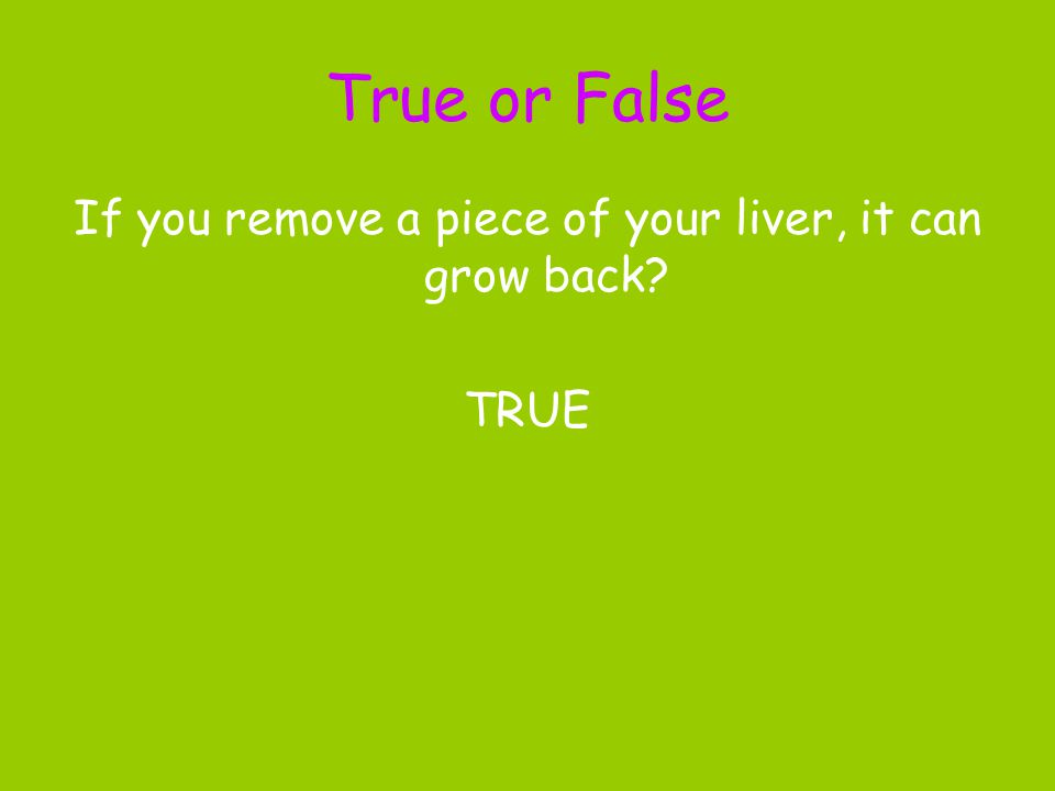 True or False If you remove a piece of your liver, it can grow back? TRUE