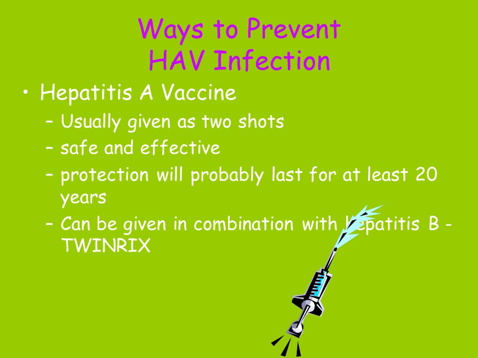Ways to Prevent HAV Infection Hepatitis A Vaccine –Usually given as two shots –safe and effective –protection will probably last for at least 20 years