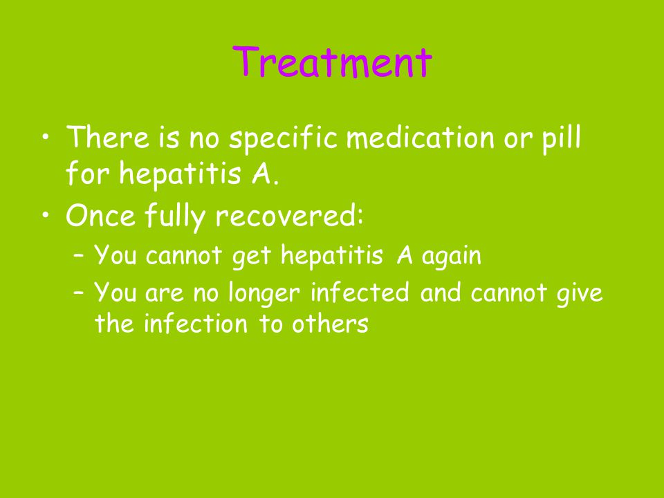 Treatment There is no specific medication or pill for hepatitis A. Once fully recovered: –You cannot get hepatitis A again –You are no longer infected