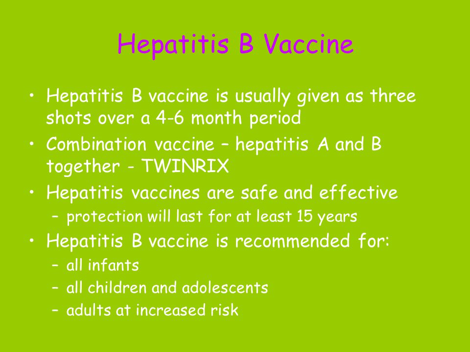 Hepatitis B Vaccine Hepatitis B vaccine is usually given as three shots over a 4-6 month period Combination vaccine – hepatitis A and B together - TWINRIX Hepatitis vaccines are safe and effective –protection will last for at least 15 years Hepatitis B vaccine is recommended for: –all infants –all children and adolescents –adults at increased risk