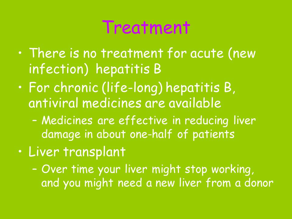 Treatment There is no treatment for acute (new infection) hepatitis B For chronic (life-long) hepatitis B, antiviral medicines are available –Medicines are effective in reducing liver damage in about one-half of patients Liver transplant –Over time your liver might stop working, and you might need a new liver from a donor
