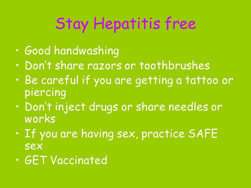 Stay Hepatitis free Good handwashing Don't share razors or toothbrushes Be careful if you are getting a tattoo or piercing Don't inject drugs or share
