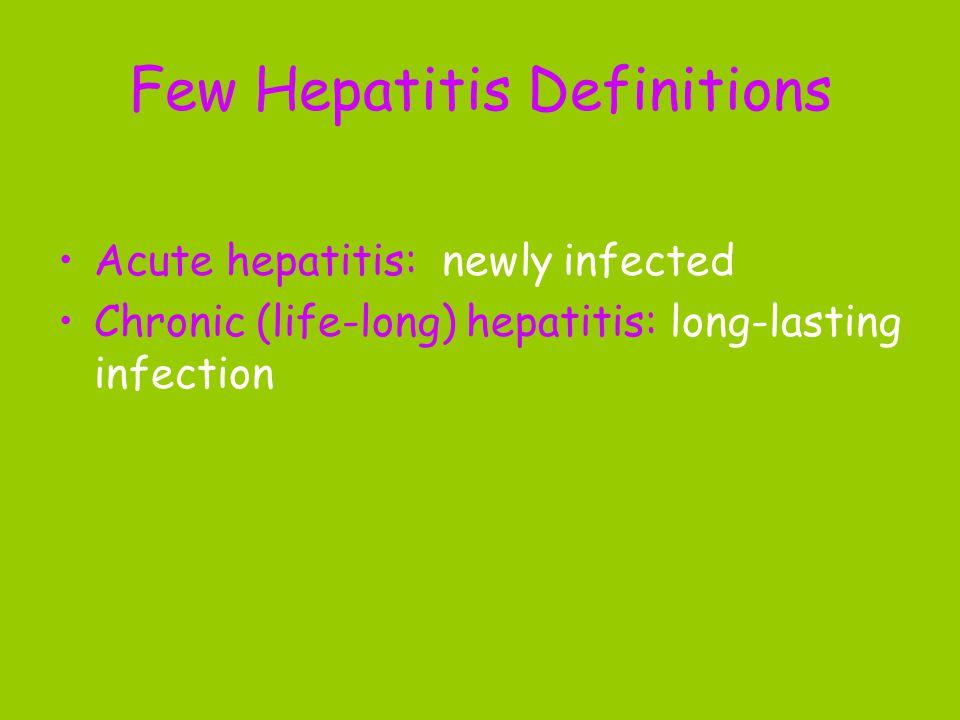 Few Hepatitis Definitions Acute hepatitis: newly infected Chronic (life-long) hepatitis: long-lasting infection