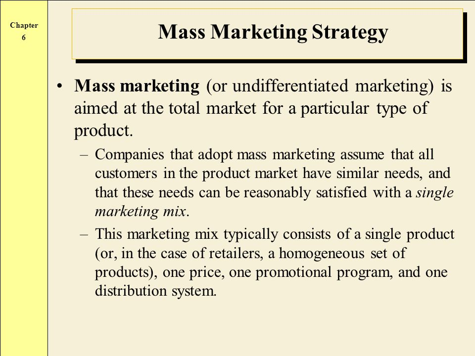 Chapter 6 Mass Marketing Strategy Mass marketing (or undifferentiated marketing) is aimed at the total market for a particular type of product. –Compa