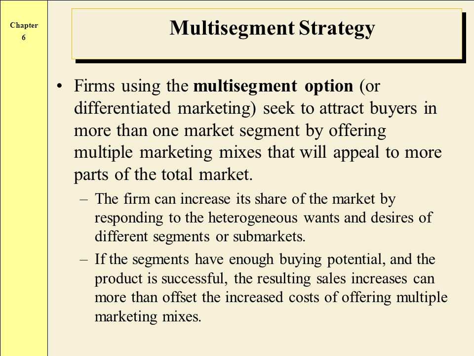 Chapter 6 Multisegment Strategy Firms using the multisegment option (or differentiated marketing) seek to attract buyers in more than one market segme