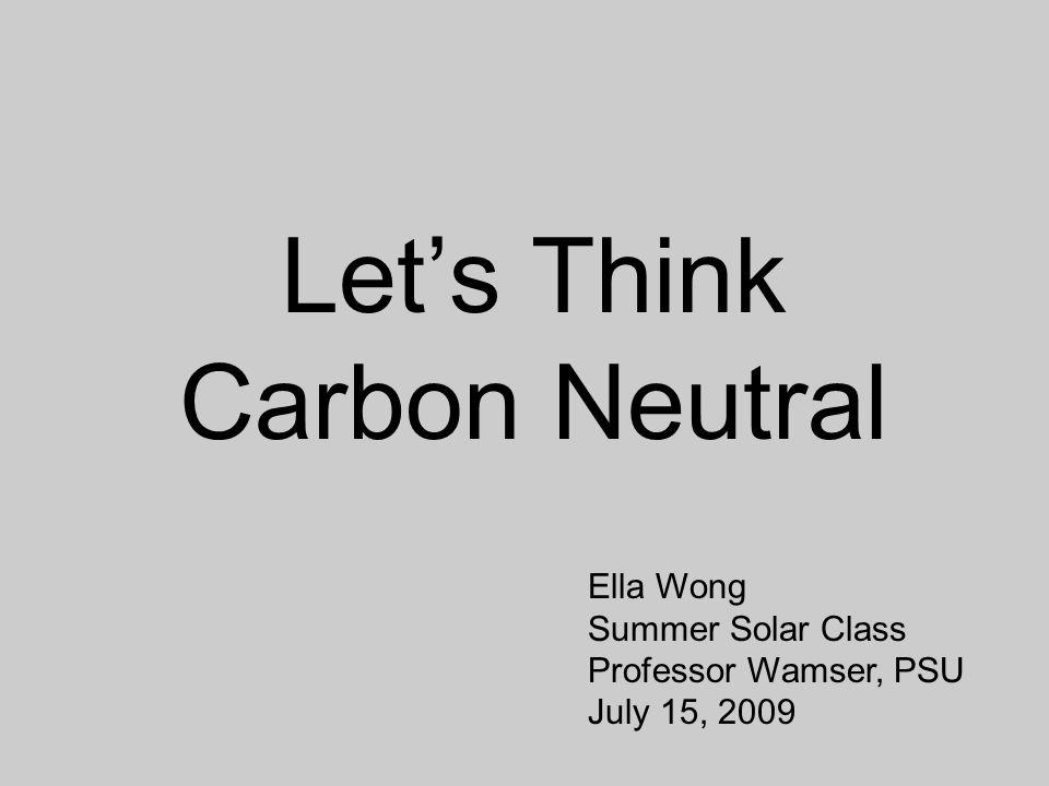 Let's Think Carbon Neutral Ella Wong Summer Solar Class Professor Wamser, PSU July 15, 2009
