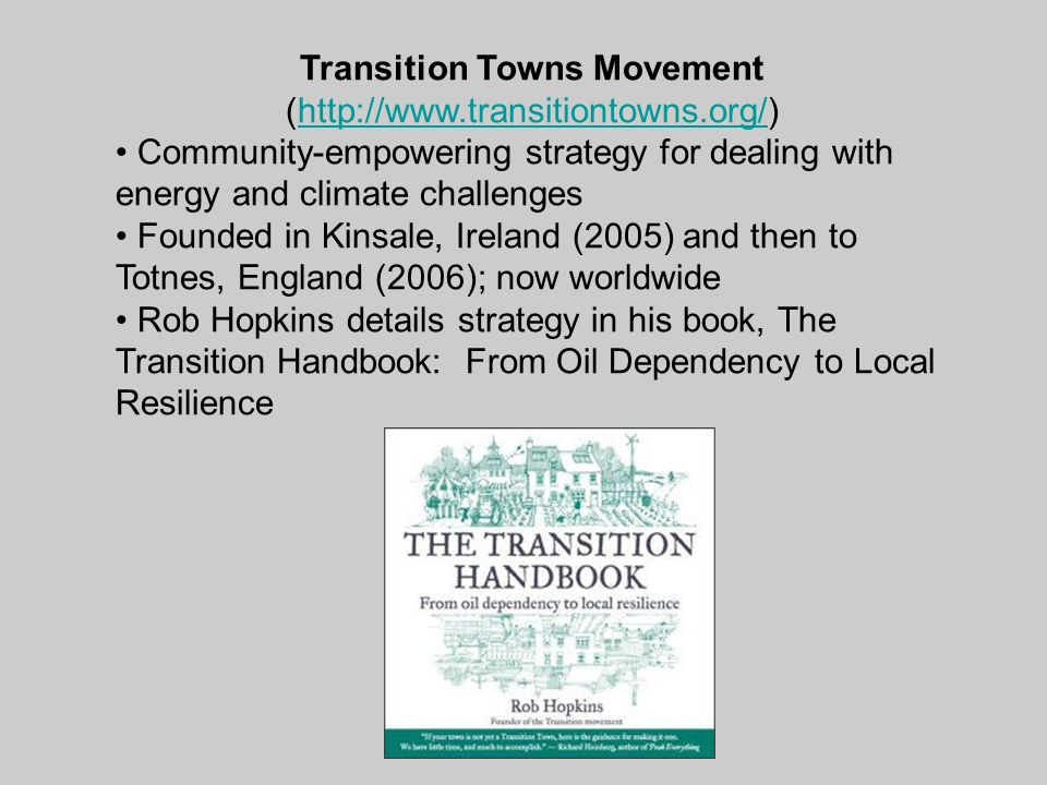 Transition Towns Movement (http://www.transitiontowns.org/)http://www.transitiontowns.org/ Community-empowering strategy for dealing with energy and climate challenges Founded in Kinsale, Ireland (2005) and then to Totnes, England (2006); now worldwide Rob Hopkins details strategy in his book, The Transition Handbook: From Oil Dependency to Local Resilience