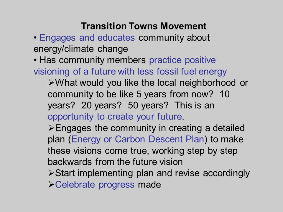 Transition Towns Movement Engages and educates community about energy/climate change Has community members practice positive visioning of a future with less fossil fuel energy  What would you like the local neighborhood or community to be like 5 years from now.