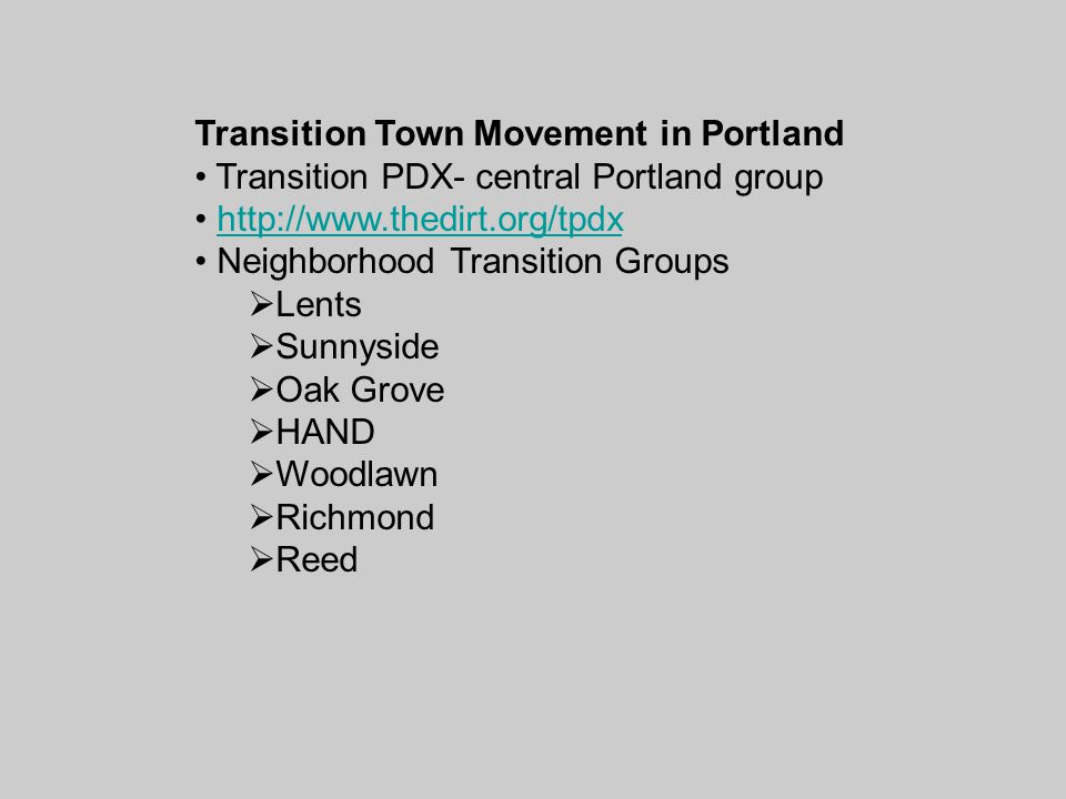 Transition Town Movement in Portland Transition PDX- central Portland group http://www.thedirt.org/tpdx Neighborhood Transition Groups  Lents  Sunnyside  Oak Grove  HAND  Woodlawn  Richmond  Reed