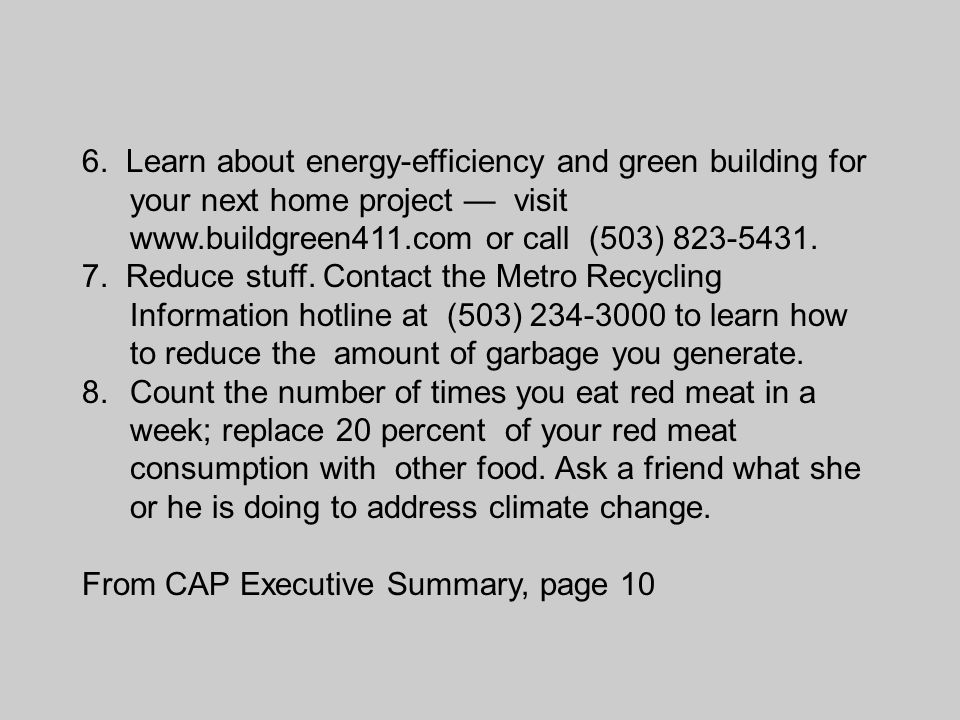 6. Learn about energy-efficiency and green building for your next home project — visit www.buildgreen411.com or call (503) 823-5431. 7. Reduce stuff.