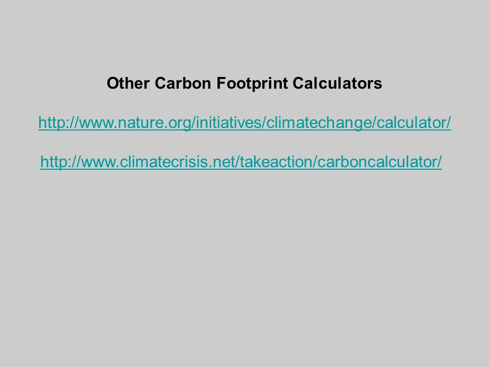 Other Carbon Footprint Calculators http://www.nature.org/initiatives/climatechange/calculator/ http://www.climatecrisis.net/takeaction/carboncalculator/