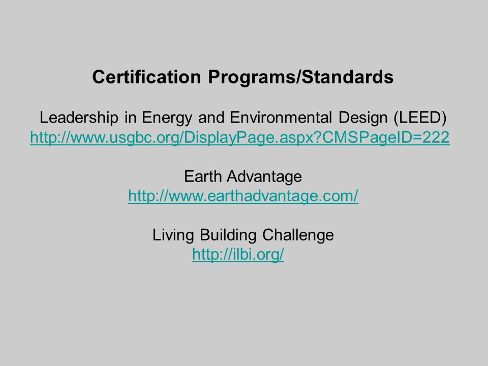 Certification Programs/Standards Leadership in Energy and Environmental Design (LEED) http://www.usgbc.org/DisplayPage.aspx CMSPageID=222 Earth Advantage http://www.earthadvantage.com/ Living Building Challenge http://ilbi.org/
