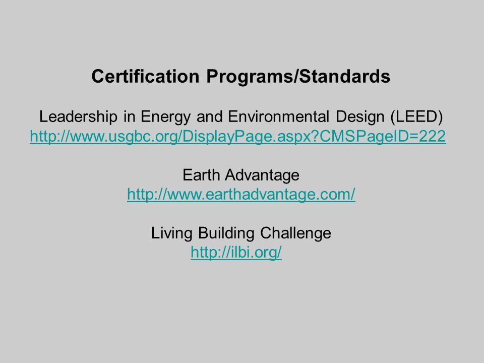 Certification Programs/Standards Leadership in Energy and Environmental Design (LEED) http://www.usgbc.org/DisplayPage.aspx?CMSPageID=222 Earth Advantage http://www.earthadvantage.com/ Living Building Challenge http://ilbi.org/