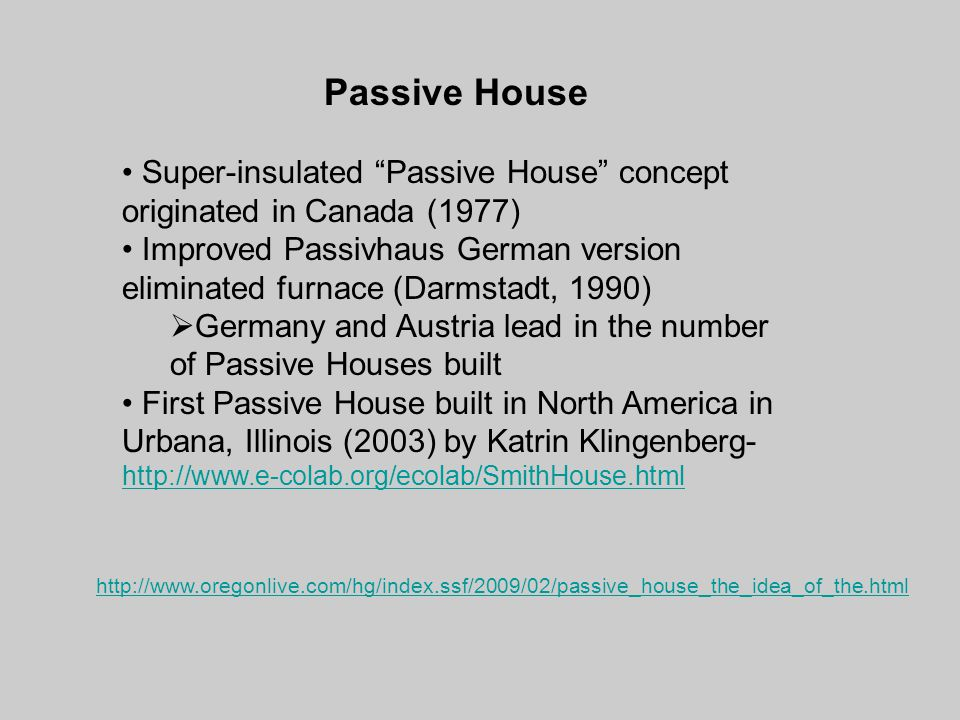 Passive House Super-insulated Passive House concept originated in Canada (1977) Improved Passivhaus German version eliminated furnace (Darmstadt, 1990)  Germany and Austria lead in the number of Passive Houses built First Passive House built in North America in Urbana, Illinois (2003) by Katrin Klingenberg- http://www.e-colab.org/ecolab/SmithHouse.html http://www.e-colab.org/ecolab/SmithHouse.html http://www.oregonlive.com/hg/index.ssf/2009/02/passive_house_the_idea_of_the.html