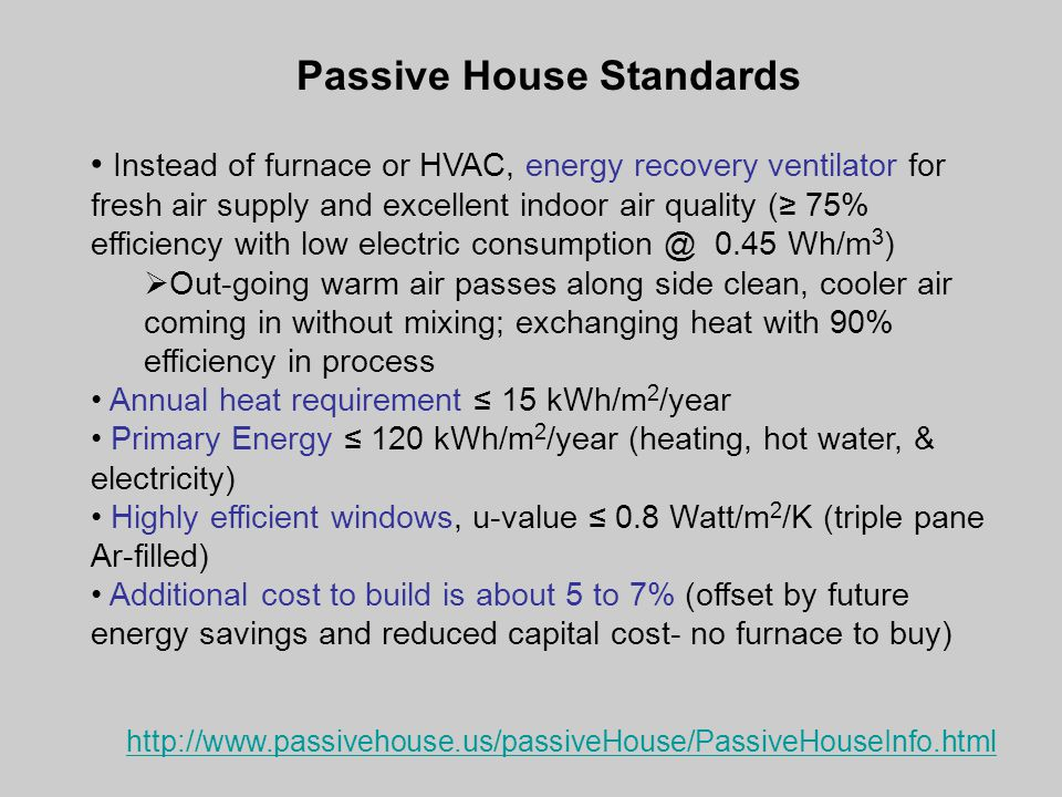 Passive House Standards Instead of furnace or HVAC, energy recovery ventilator for fresh air supply and excellent indoor air quality (≥ 75% efficiency with low electric consumption @ 0.45 Wh/m 3 )  Out-going warm air passes along side clean, cooler air coming in without mixing; exchanging heat with 90% efficiency in process Annual heat requirement ≤ 15 kWh/m 2 /year Primary Energy ≤ 120 kWh/m 2 /year (heating, hot water, & electricity) Highly efficient windows, u-value ≤ 0.8 Watt/m 2 /K (triple pane Ar-filled) Additional cost to build is about 5 to 7% (offset by future energy savings and reduced capital cost- no furnace to buy) http://www.passivehouse.us/passiveHouse/PassiveHouseInfo.html
