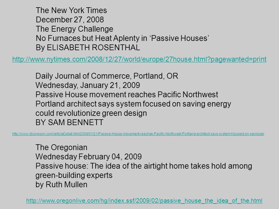 The New York Times December 27, 2008 The Energy Challenge No Furnaces but Heat Aplenty in 'Passive Houses' By ELISABETH ROSENTHAL http://www.nytimes.com/2008/12/27/world/europe/27house.html?pagewanted=print Daily Journal of Commerce, Portland, OR Wednesday, January 21, 2009 Passive House movement reaches Pacific Northwest Portland architect says system focused on saving energy could revolutionize green design BY SAM BENNETT http://www.djcoregon.com/articleDetail.htm/2009/01/21/Passive-House-movement-reaches-Pacific-Northwest-Portland-architect-says-system-focused-on-saving-en The Oregonian Wednesday February 04, 2009 Passive house: The idea of the airtight home takes hold among green-building experts by Ruth Mullen http://www.oregonlive.com/hg/index.ssf/2009/02/passive_house_the_idea_of_the.html