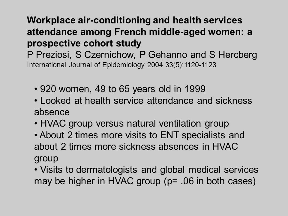 Workplace air-conditioning and health services attendance among French middle-aged women: a prospective cohort study P Preziosi, S Czernichow, P Gehanno and S Hercberg International Journal of Epidemiology 2004 33(5):1120-1123 920 women, 49 to 65 years old in 1999 Looked at health service attendance and sickness absence HVAC group versus natural ventilation group About 2 times more visits to ENT specialists and about 2 times more sickness absences in HVAC group Visits to dermatologists and global medical services may be higher in HVAC group (p=.06 in both cases)
