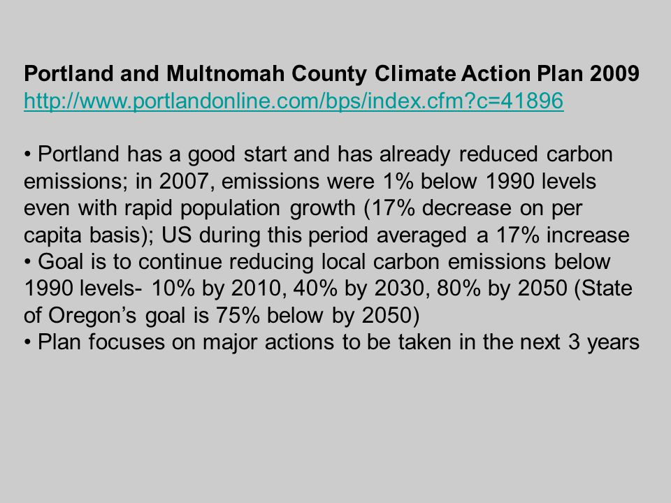 Portland and Multnomah County Climate Action Plan 2009 http://www.portlandonline.com/bps/index.cfm c=41896 Portland has a good start and has already reduced carbon emissions; in 2007, emissions were 1% below 1990 levels even with rapid population growth (17% decrease on per capita basis); US during this period averaged a 17% increase Goal is to continue reducing local carbon emissions below 1990 levels- 10% by 2010, 40% by 2030, 80% by 2050 (State of Oregon's goal is 75% below by 2050) Plan focuses on major actions to be taken in the next 3 years