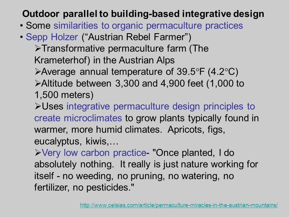 Outdoor parallel to building-based integrative design Some similarities to organic permaculture practices Sepp Holzer ( Austrian Rebel Farmer )  Transformative permaculture farm (The Krameterhof) in the Austrian Alps  Average annual temperature of 39.5  F (4.2  C)  Altitude between 3,300 and 4,900 feet (1,000 to 1,500 meters)  Uses integrative permaculture design principles to create microclimates to grow plants typically found in warmer, more humid climates.
