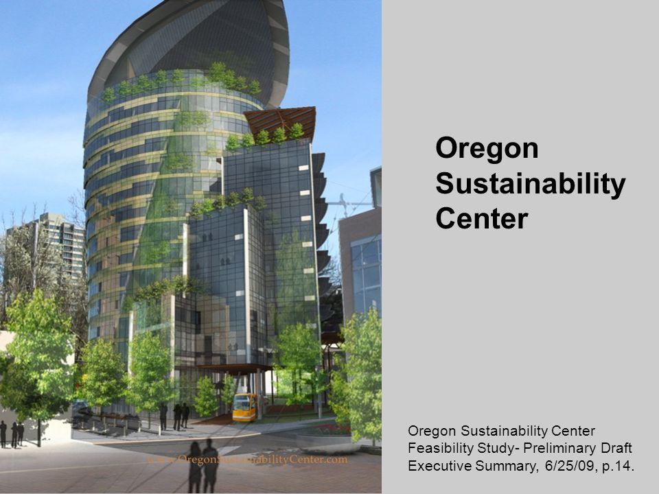 Oregon Sustainability Center Feasibility Study- Preliminary Draft Executive Summary, 6/25/09, p.14.