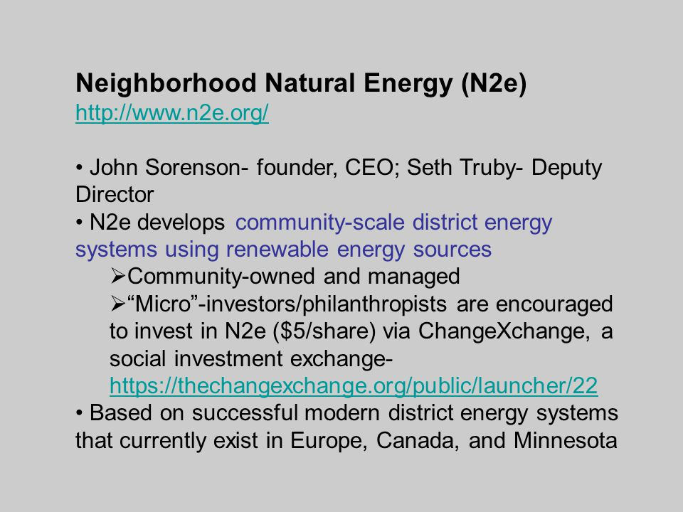 Neighborhood Natural Energy (N2e) http://www.n2e.org/ John Sorenson- founder, CEO; Seth Truby- Deputy Director N2e develops community-scale district energy systems using renewable energy sources  Community-owned and managed  Micro -investors/philanthropists are encouraged to invest in N2e ($5/share) via ChangeXchange, a social investment exchange- https://thechangexchange.org/public/launcher/22 https://thechangexchange.org/public/launcher/22 Based on successful modern district energy systems that currently exist in Europe, Canada, and Minnesota