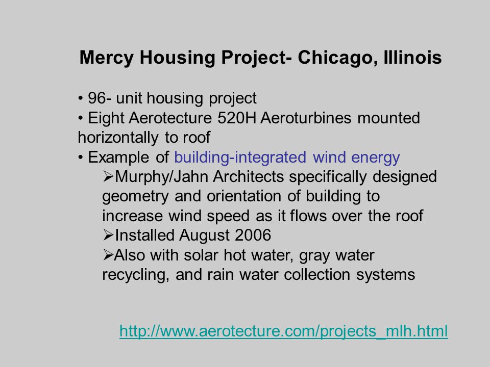 Mercy Housing Project- Chicago, Illinois 96- unit housing project Eight Aerotecture 520H Aeroturbines mounted horizontally to roof Example of building-integrated wind energy  Murphy/Jahn Architects specifically designed geometry and orientation of building to increase wind speed as it flows over the roof  Installed August 2006  Also with solar hot water, gray water recycling, and rain water collection systems http://www.aerotecture.com/projects_mlh.html