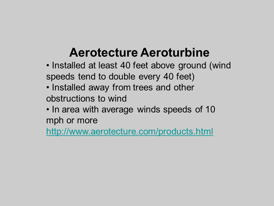 Aerotecture Aeroturbine Installed at least 40 feet above ground (wind speeds tend to double every 40 feet) Installed away from trees and other obstructions to wind In area with average winds speeds of 10 mph or more http://www.aerotecture.com/products.html