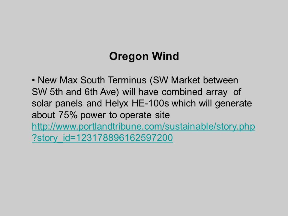 Oregon Wind New Max South Terminus (SW Market between SW 5th and 6th Ave) will have combined array of solar panels and Helyx HE-100s which will generate about 75% power to operate site http://www.portlandtribune.com/sustainable/story.php ?story_id=123178896162597200