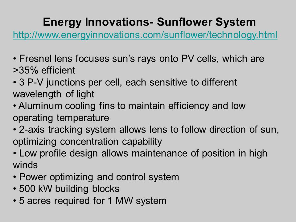 Energy Innovations- Sunflower System http://www.energyinnovations.com/sunflower/technology.html Fresnel lens focuses sun's rays onto PV cells, which are >35% efficient 3 P-V junctions per cell, each sensitive to different wavelength of light Aluminum cooling fins to maintain efficiency and low operating temperature 2-axis tracking system allows lens to follow direction of sun, optimizing concentration capability Low profile design allows maintenance of position in high winds Power optimizing and control system 500 kW building blocks 5 acres required for 1 MW system