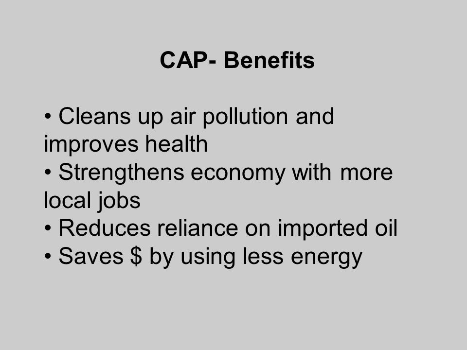 CAP- Benefits Cleans up air pollution and improves health Strengthens economy with more local jobs Reduces reliance on imported oil Saves $ by using less energy