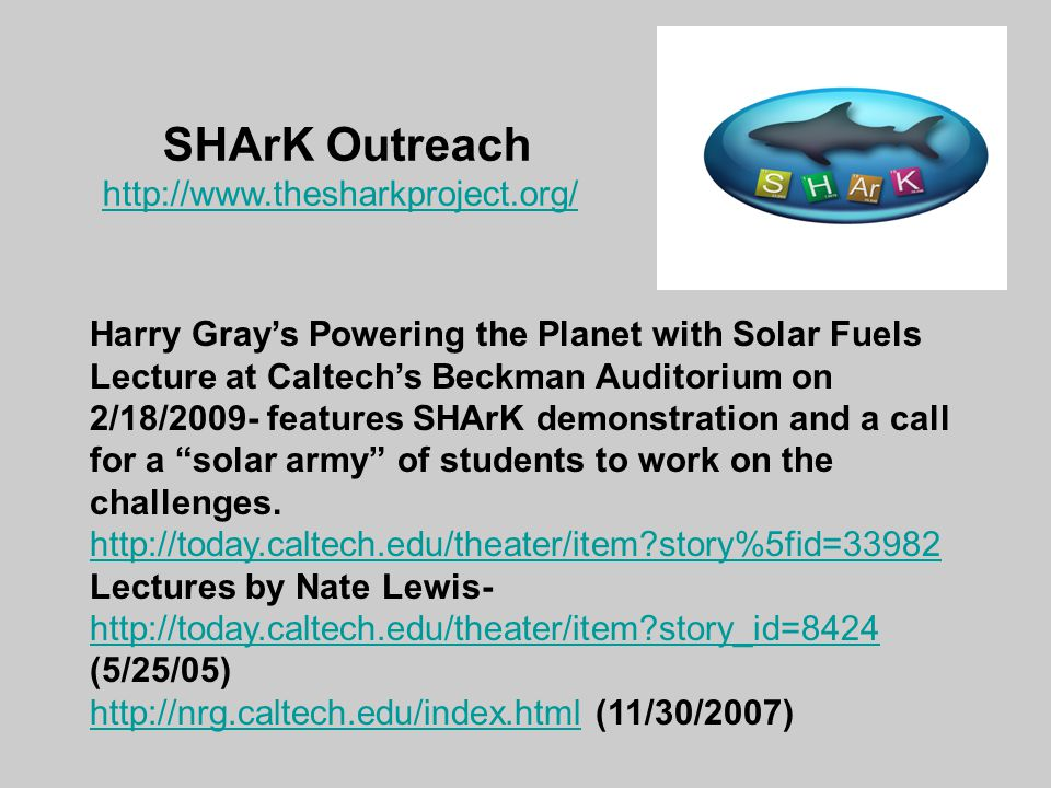 SHArK Outreach http://www.thesharkproject.org/ Harry Gray's Powering the Planet with Solar Fuels Lecture at Caltech's Beckman Auditorium on 2/18/2009- features SHArK demonstration and a call for a solar army of students to work on the challenges.