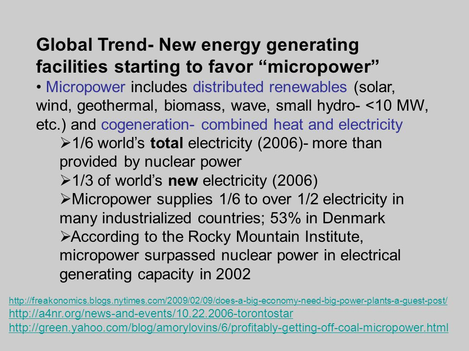 Global Trend- New energy generating facilities starting to favor micropower Micropower includes distributed renewables (solar, wind, geothermal, biomass, wave, small hydro- <10 MW, etc.) and cogeneration- combined heat and electricity  1/6 world's total electricity (2006)- more than provided by nuclear power  1/3 of world's new electricity (2006)  Micropower supplies 1/6 to over 1/2 electricity in many industrialized countries; 53% in Denmark  According to the Rocky Mountain Institute, micropower surpassed nuclear power in electrical generating capacity in 2002 http://freakonomics.blogs.nytimes.com/2009/02/09/does-a-big-economy-need-big-power-plants-a-guest-post/ http://a4nr.org/news-and-events/10.22.2006-torontostar http://green.yahoo.com/blog/amorylovins/6/profitably-getting-off-coal-micropower.html