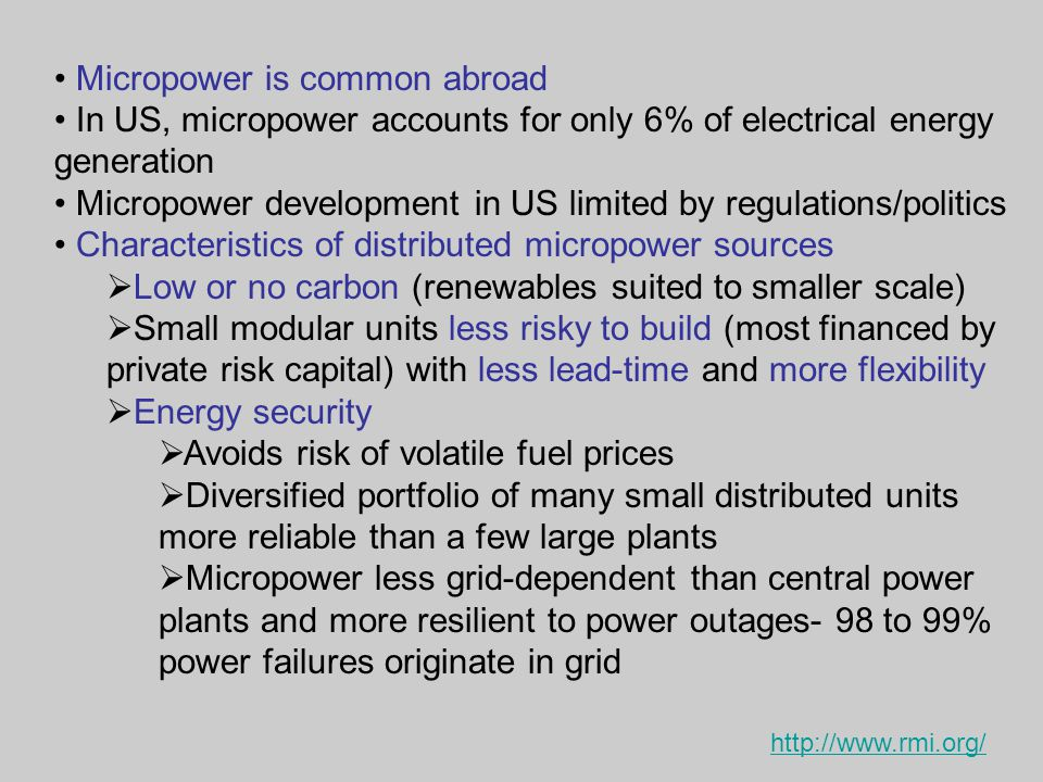 Micropower is common abroad In US, micropower accounts for only 6% of electrical energy generation Micropower development in US limited by regulations/politics Characteristics of distributed micropower sources  Low or no carbon (renewables suited to smaller scale)  Small modular units less risky to build (most financed by private risk capital) with less lead-time and more flexibility  Energy security  Avoids risk of volatile fuel prices  Diversified portfolio of many small distributed units more reliable than a few large plants  Micropower less grid-dependent than central power plants and more resilient to power outages- 98 to 99% power failures originate in grid http://www.rmi.org/