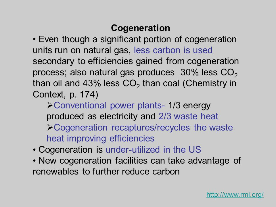 Cogeneration Even though a significant portion of cogeneration units run on natural gas, less carbon is used secondary to efficiencies gained from cogeneration process; also natural gas produces 30% less CO 2 than oil and 43% less CO 2 than coal (Chemistry in Context, p.