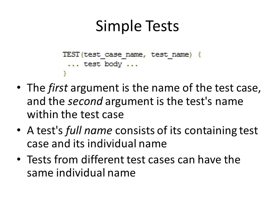 Simple Tests The first argument is the name of the test case, and the second argument is the test s name within the test case A test s full name consists of its containing test case and its individual name Tests from different test cases can have the same individual name