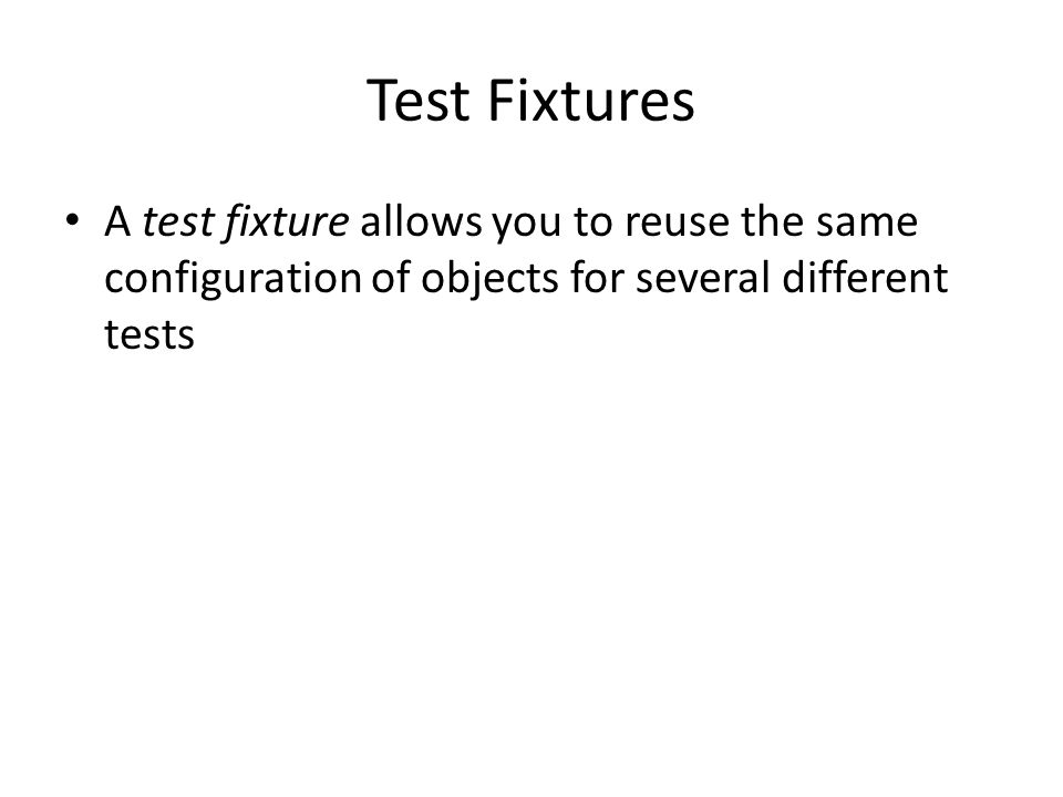 Test Fixtures A test fixture allows you to reuse the same configuration of objects for several different tests
