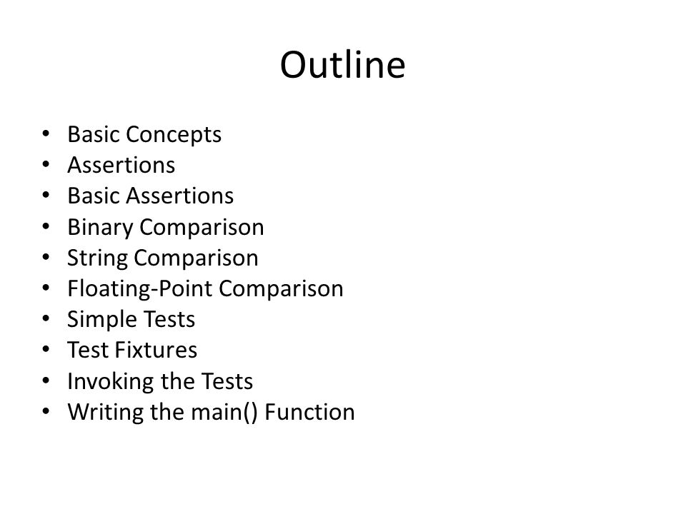 Outline Basic Concepts Assertions Basic Assertions Binary Comparison String Comparison Floating-Point Comparison Simple Tests Test Fixtures Invoking the Tests Writing the main() Function