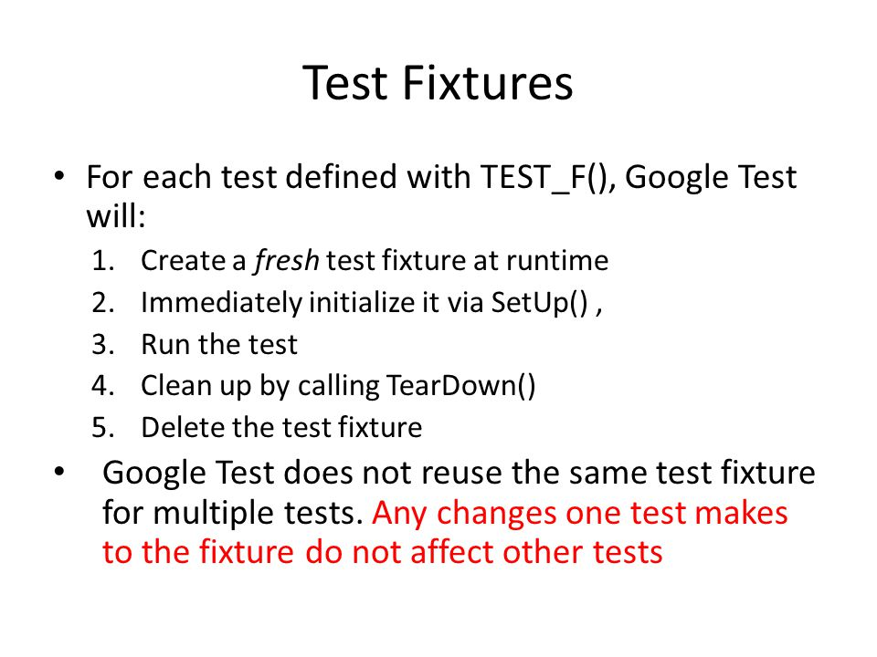 Test Fixtures For each test defined with TEST_F(), Google Test will: 1.Create a fresh test fixture at runtime 2.Immediately initialize it via SetUp(), 3.Run the test 4.Clean up by calling TearDown() 5.Delete the test fixture Google Test does not reuse the same test fixture for multiple tests.