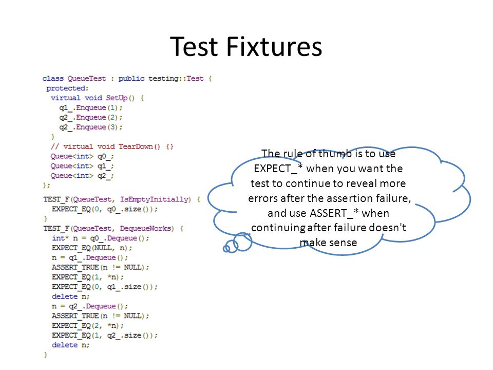 Test Fixtures The rule of thumb is to use EXPECT_* when you want the test to continue to reveal more errors after the assertion failure, and use ASSERT_* when continuing after failure doesn t make sense