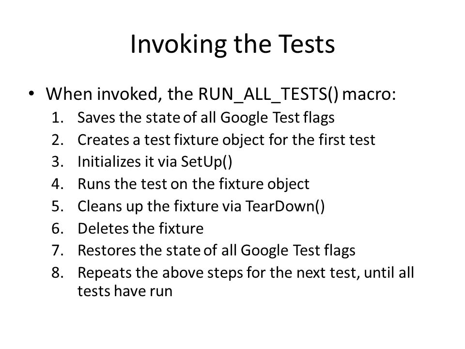 Invoking the Tests When invoked, the RUN_ALL_TESTS() macro: 1.Saves the state of all Google Test flags 2.Creates a test fixture object for the first test 3.Initializes it via SetUp() 4.Runs the test on the fixture object 5.Cleans up the fixture via TearDown() 6.Deletes the fixture 7.Restores the state of all Google Test flags 8.Repeats the above steps for the next test, until all tests have run