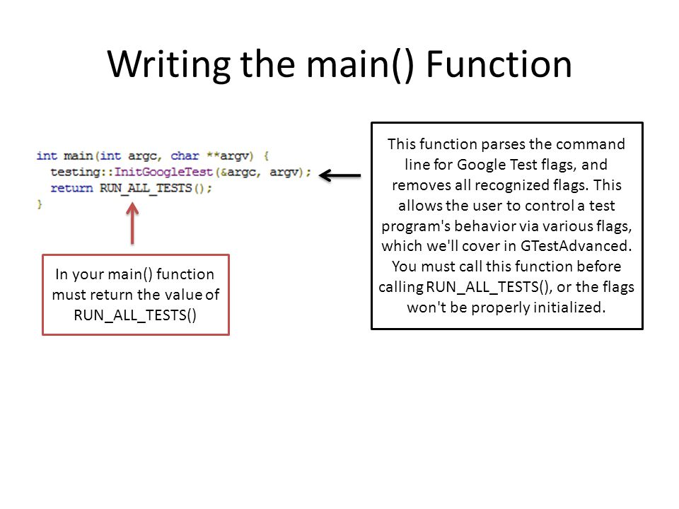 Writing the main() Function This function parses the command line for Google Test flags, and removes all recognized flags.