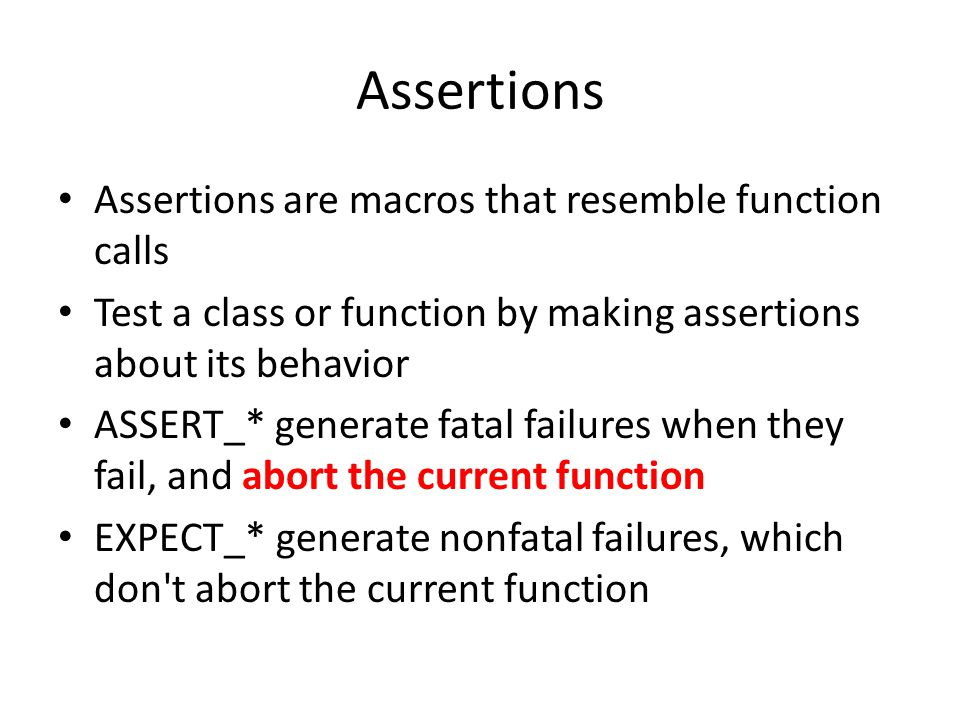 Assertions Assertions are macros that resemble function calls Test a class or function by making assertions about its behavior ASSERT_* generate fatal failures when they fail, and abort the current function EXPECT_* generate nonfatal failures, which don t abort the current function